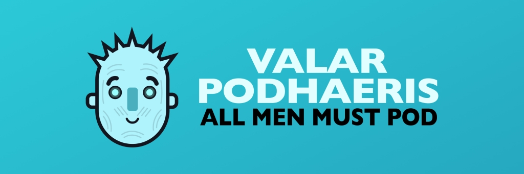 Valar Podhaeris: All Men Must Pod