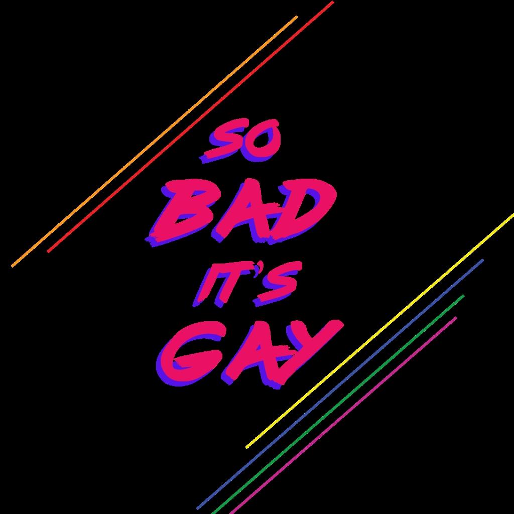 So Bad It's Gay