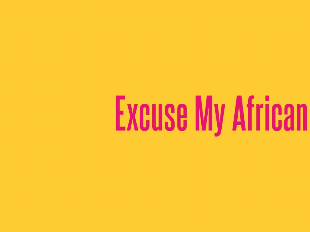 Excuse My African