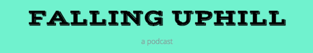 Falling Uphill: a podcast