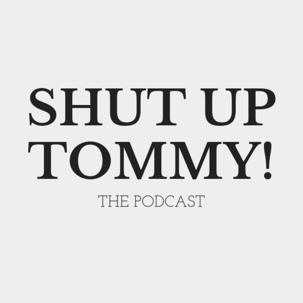 Shut Up Tommy! The Podcast