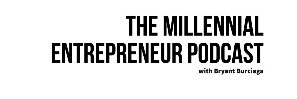 he Millennial Entrepreneur Podcast   with Bryant Burciaga