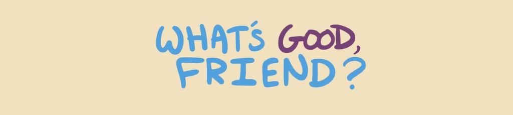 What's Good, Friend?