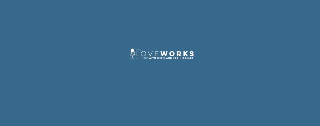 The LoveWorks Podcast with Chris and Karin Conlee