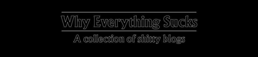 Why Everything Sucks