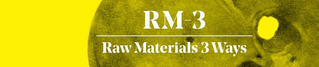RM-3: Raw Materials 3 Ways