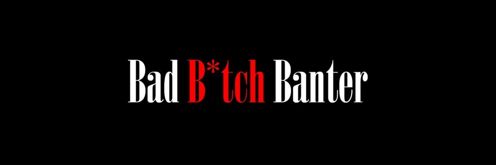 Bad B*tch Banter
