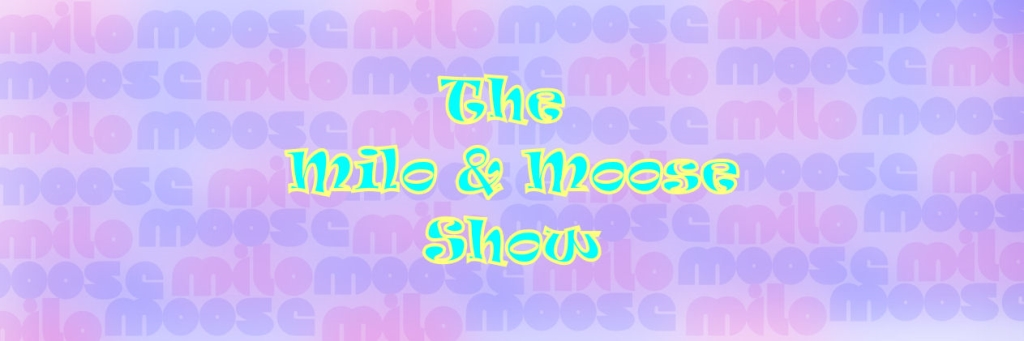 The Milo and Moose Show