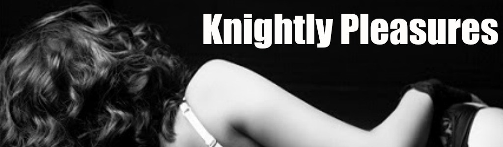 Knightly Pleasures