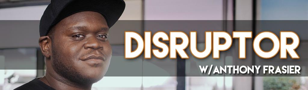 Disruptor with Anthony Frasier