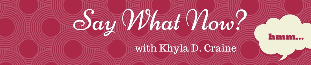 Say What Now w/ Khyla D. Craine
