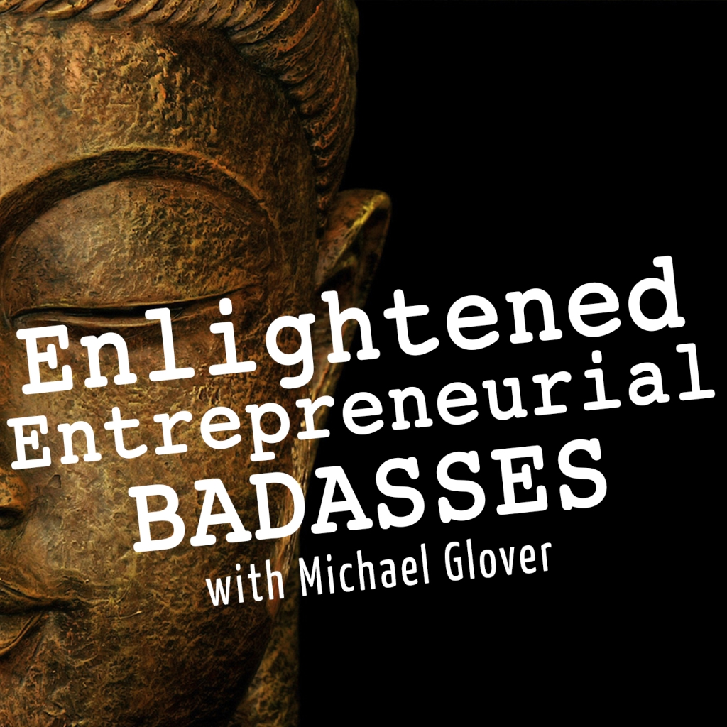Enlightened Entrepreneurial Badasses with Michael Glover