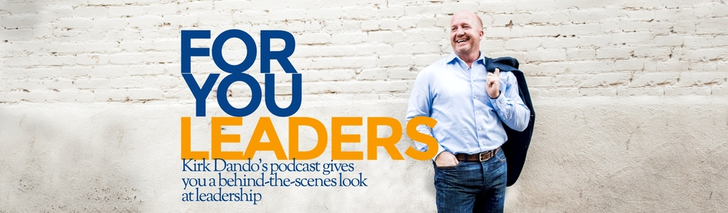 For You Leaders - Business and Leadership Podcast Featuring Kirk Dando