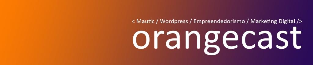 OrangeCast | Mautic, Wordpress, Empreendedorismo e Marketing Digital