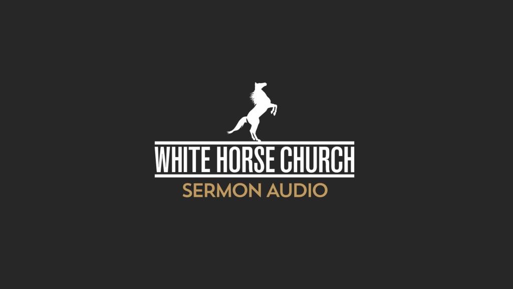 White Horse Church Sermon Audio