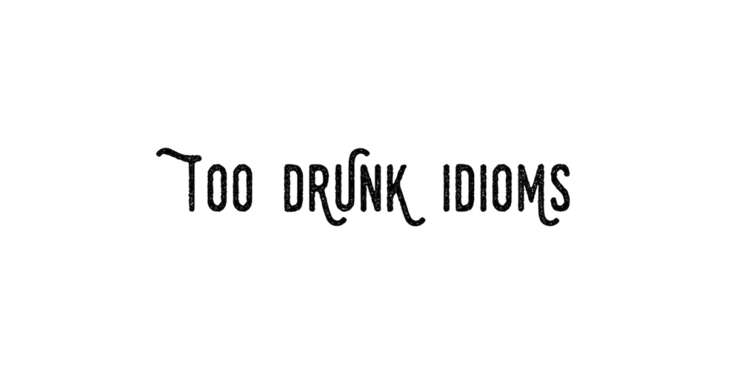 Too Drunk Idioms