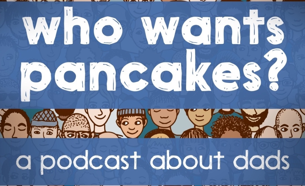 Who Wants Pancakes? A podcast about dads