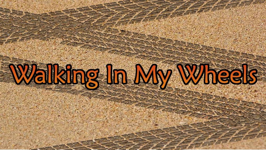 Walking In My Wheels