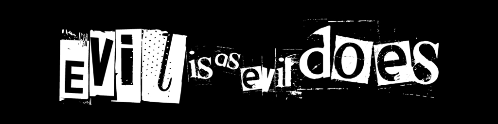 Evil is as Evil Does
