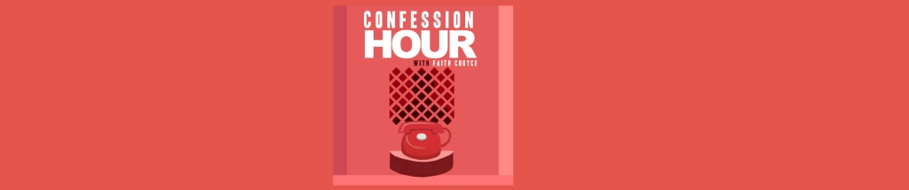 Confession Hour with Faith Choyce