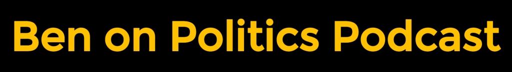 Ben on Politics Podcast