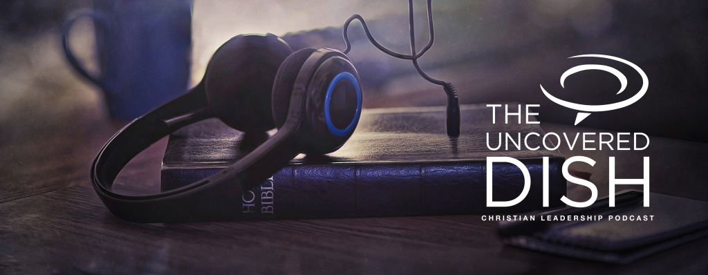 Uncovered Dish Christian Leadership Podcast