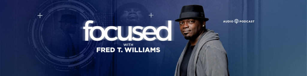 FOCUSED with Fred T. Williams